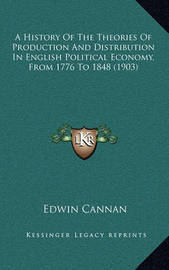 A History of the Theories of Production and Distribution in English Political Economy, from 1776 to 1848 (1903) by Edwin Cannan