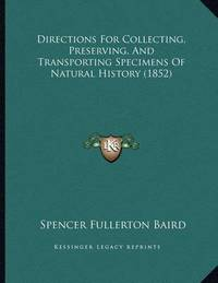 Directions for Collecting, Preserving, and Transporting Specimens of Natural History (1852) by Spencer Fullerton Baird