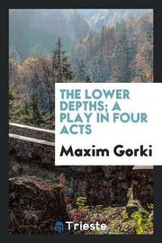 The Lower Depths; A Play in Four Acts by Maxim Gorki