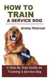 How to Train a Service Dog by Jeremy Peterson