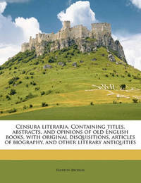 Censura Literaria. Containing Titles, Abstracts, and Opinions of Old English Books, with Original Disquisitions, Articles of Biography, and Other Literary Antiquities Volume 5 by Egerton Brydges, Sir