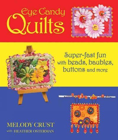 Eye Candy Quilts: Super-Fast Fun with Beads, Baubles, Buttons and More by Melody Crust