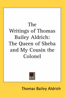 The Writings of Thomas Bailey Aldrich: The Queen of Sheba and My Cousin the Colonel by Thomas Bailey Aldrich