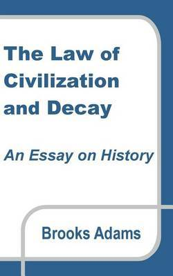 The Law of Civilization and Decay by Brooks Adams
