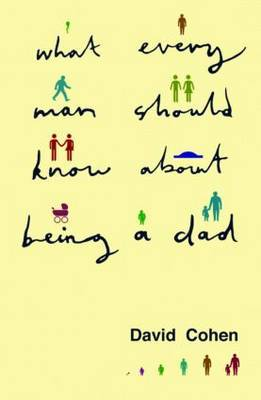 What Every Man Should Know About Being a Dad by David Cohen