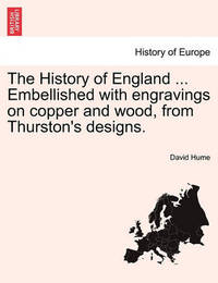 The History of England ... Embellished with Engravings on Copper and Wood, from Thurston's Designs. by David Hume