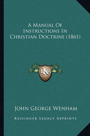 A Manual of Instructions in Christian Doctrine (1861) by John George Wenham