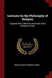 Lectures on the Philosophy of Religion by Georg Wilhelm Friedrich Hegel