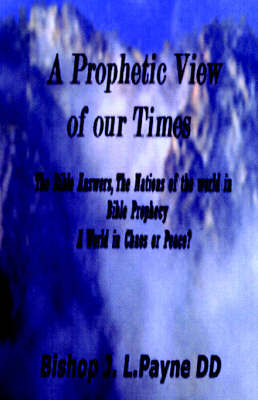 """A Prophetic View of Our Times """"The Bible Answers, The Nations of the World in Prophecy, A World in Chaos or Peace? by Bishop J.L. Payne"""