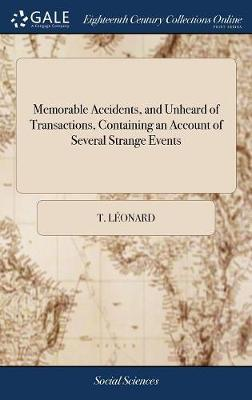 Memorable Accidents, and Unheard of Transactions, Containing an Account of Several Strange Events by T Leonard