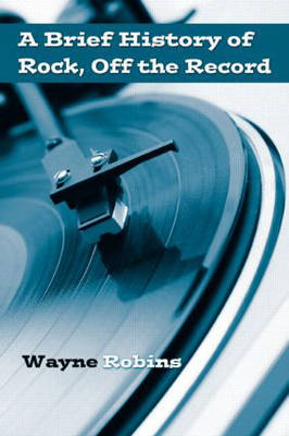 A Brief History of Rock, Off the Record by Wayne Robins