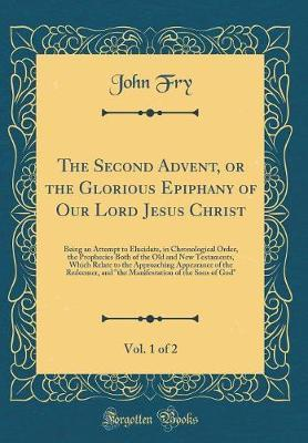 The Second Advent, or the Glorious Epiphany of Our Lord Jesus Christ, Vol. 1 of 2 by John Fry image