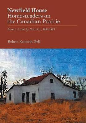 Newfield House, Homesteaders on the Canadian Prairie by Robert Kennedy Bell