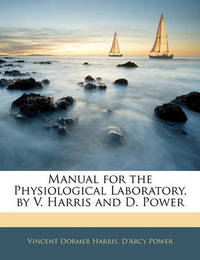 Manual for the Physiological Laboratory, by V. Harris and D. Power by D'Arcy Power, Sir