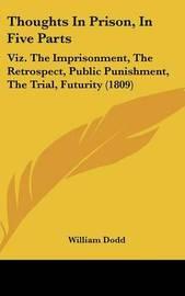 Thoughts in Prison, in Five Parts: Viz. the Imprisonment, the Retrospect, Public Punishment, the Trial, Futurity (1809) by William Dodd
