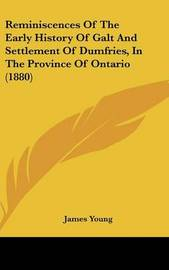 Reminiscences of the Early History of Galt and Settlement of Dumfries, in the Province of Ontario (1880) by James Young