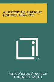 A History of Albright College, 1856-1956 by Felix Wilbur Gingrich