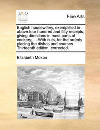 English Housewifery, Exemplified in Above Four Hundred and Fifty Receipts, Giving Directions in Most Parts of Cookery; ... with Cuts, for the Orderly Placing the Dishes and Courses Thirteenth Edition, Corrected. by Elizabeth Moxon