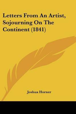 Letters From An Artist, Sojourning On The Continent (1841) by Joshua Horner image