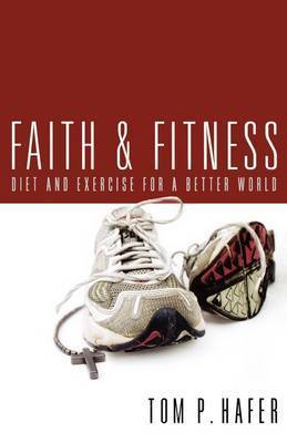 Faith and Fitness: Diet and Exercise for a Better World by Tom P. Hafer