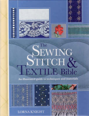 The Sewing Stitch and Textile Bible: A Complete Illustrated Guide to Techniques and Materials by Lorna Knight