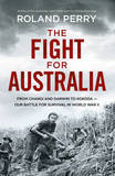 The Fight for Australia: From Changi and Darwin to Kokoda - Our Battle for Survival in World War II by Roland Perry