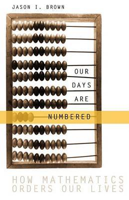 Our Days Are Numbered: How Mathematics Orders Our Lives by Jason Brown (New York University Medical Centre) image