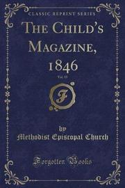 The Child's Magazine, 1846, Vol. 15 (Classic Reprint) by Methodist Episcopal Church