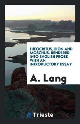 Theocritus, Bion and Moschus. Rendered Into English Prose with an Introductory Essay by A Lang