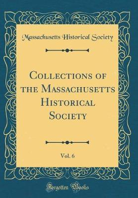 Collections of the Massachusetts Historical Society, Vol. 6 (Classic Reprint) by Massachusetts Historical Society
