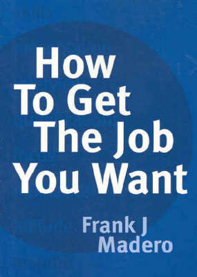 How to Get the Job You Want by Frank J. Madero