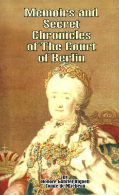Memoirs & Secret Chronicles of the Court of Berlin by Gabriel Riquetti Comte de Mirebeau