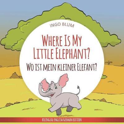 Where Is My Little Elephant? - Wo ist mein kleiner Elefant? by Ingo Blum