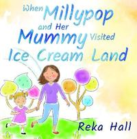 When Millypop and Her Mummy Visited Ice Cream Land... by Reka Hall