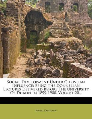 Social Development Under Christian Influence: Being the Donnellan Lectures Delivered Before the University of Dublin in 1899-1900, Volume 20... by Koritz Kaufmann