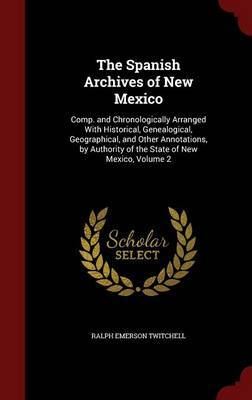 The Spanish Archives of New Mexico: Comp. and Chronologically Arranged with Historical, Genealogical, Geographical, and Other Annotations, by Authority of the State of New Mexico, Volume 2 by Ralph Emerson Twitchell