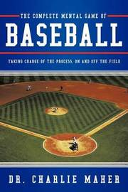The Complete Mental Game of Baseball by Dr. Charlie Maher
