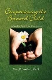 Companioning the Bereaved Child by Alan D Wolfelt