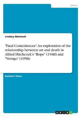 Fatal Coincidences. an Exploration of the Relationship Between Art and Death in Alfred Hitchcock's Rope (1948) and Vertigo (1958) by Lindsey McIntosh