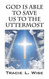 God Is Able to Save Us to the Uttermost by Tracie L Wise