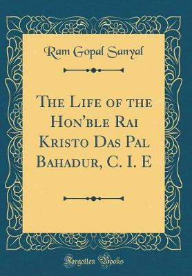 The Life of the Hon'ble Rai Kristo Das Pal Bahadur, C. I. E (Classic Reprint) by Ram Gopal Sanyal