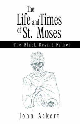 The Life and Times of St. Moses: The Black Desert Father by John Ackert image