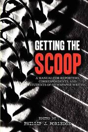 Getting The Scoop - A Manual for Reporters, Correspondents, and Students of Newspaper Writing by Phillip J Morledge
