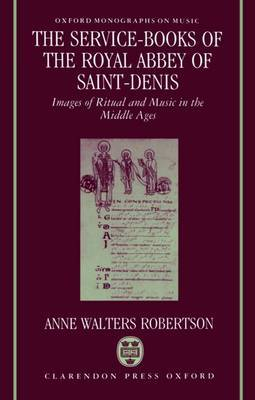 The Service-Books of the Royal Abbey of Saint-Denis by Anne Walters Robertson