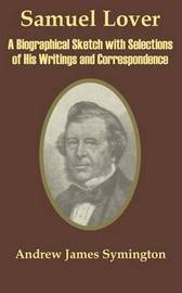 Samuel Lover: A Biographical Sketch with Selections of His Writings and Correspondence by Andrew James Symington image