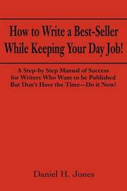 How to Write a Best-Seller While Keeping Your Day Job! by Daniel H. Jones
