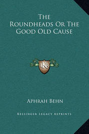 The Roundheads or the Good Old Cause by Aphra Behn