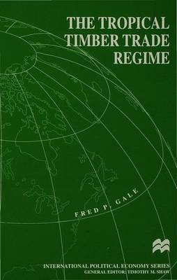 The Tropical Timber Trade Regime by F. Gale
