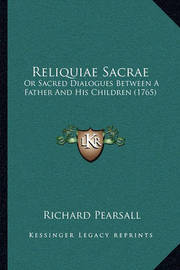 Reliquiae Sacrae: Or Sacred Dialogues Between a Father and His Children (1765) by Richard Pearsall