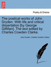 The Poetical Works of John Dryden. with Life and Critical Dissertation [By George Gilfillan]. the Text Edited by Charles Cowden Clarke. by John Dryden